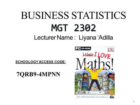BUSINESS STATISTICS MGT 2302 BUSINESS STATISTICS MGT 2302 Lecturer Name : Liyana 'Adilla 1 SCHOOLOGY ACCESS CODE: 7QRB9-4MPNN.