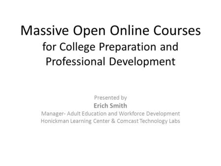 Massive Open Online Courses for College Preparation and Professional Development Presented by Erich Smith Manager- Adult Education and Workforce Development.