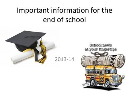 Important information for the end of school 2013-14.