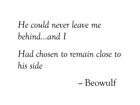 He could never leave me behind…and I Had chosen to remain close to his side -- Beowulf.