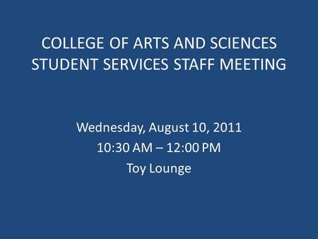 COLLEGE OF ARTS AND SCIENCES STUDENT SERVICES STAFF MEETING Wednesday, August 10, 2011 10:30 AM – 12:00 PM Toy Lounge.