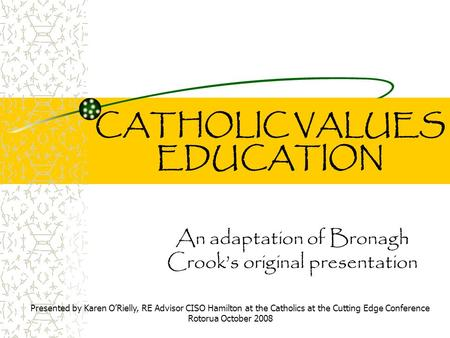 CATHOLIC VALUES EDUCATION An adaptation of Bronagh Crook's original presentation Presented by Karen O'Rielly, RE Advisor CISO Hamilton at the Catholics.