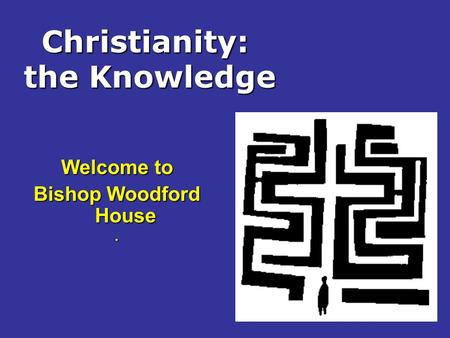 Christianity: the Knowledge Welcome to Bishop Woodford House.
