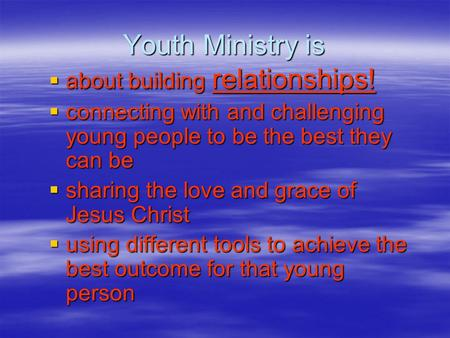 Youth Ministry is  about building relationships!  connecting with and challenging young people to be the best they can be  sharing the love and grace.