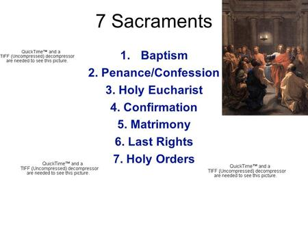 7 Sacraments 1.Baptism 2. Penance/Confession 3. Holy Eucharist 4. Confirmation 5. Matrimony 6. Last Rights 7. Holy Orders.