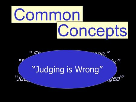 "Common Concepts "" Shouldn't judge anyone."" ""I'm not going to judge anybody."" ""Your not the judge."" ""Judge not, that you be not judged"" ""Judging is Wrong"""