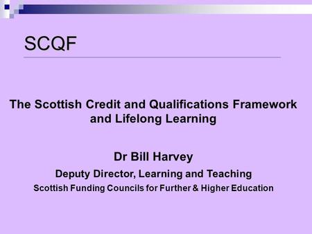 SCQF The Scottish Credit and Qualifications Framework and Lifelong Learning Dr Bill Harvey Deputy Director, Learning and Teaching Scottish Funding Councils.