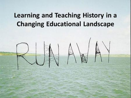 Learning and Teaching History in a Changing Educational Landscape.
