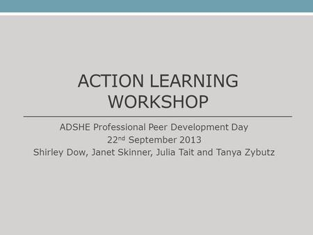 ACTION LEARNING WORKSHOP ADSHE Professional Peer Development Day 22 nd September 2013 Shirley Dow, Janet Skinner, Julia Tait and Tanya Zybutz.