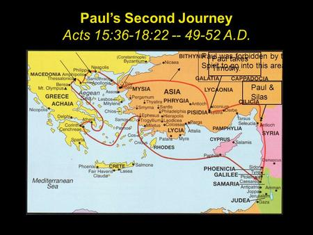 Paul's Second Journey Acts 15:36-18:22 -- 49-52 A.D. Paul takes Timothy. Paul & Silas Paul was forbidden by the Spirit to go into this area.