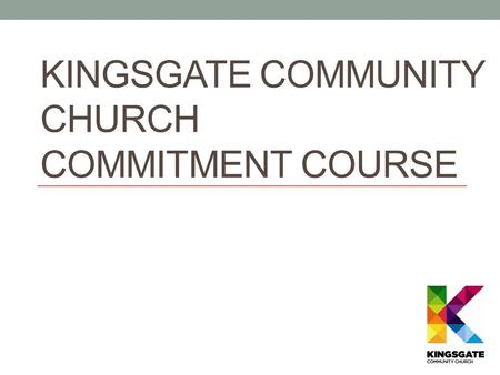 KINGSGATE COMMUNITY CHURCH COMMITMENT COURSE Partnering for Purpose Session 2.