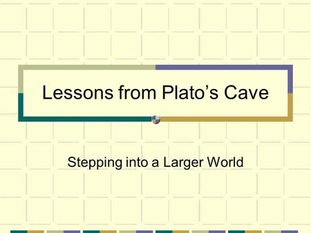 Lessons from Plato's Cave Stepping into a Larger World.