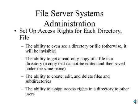 File Server Systems Administration Set Up Access Rights for Each Directory, File –The ability to even see a directory or file (otherwise, it will be invisible)
