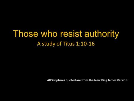 Those who resist authority A study of Titus 1:10-16 All Scriptures quoted are from the New King James Version.