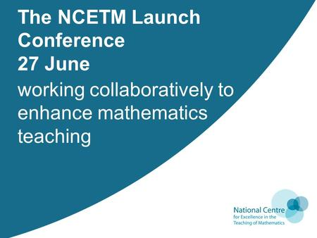 Working collaboratively to enhance mathematics teaching The NCETM Launch Conference 27 June.