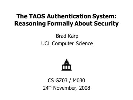 The TAOS Authentication System: Reasoning Formally About Security Brad Karp UCL Computer Science CS GZ03 / M030 24 th November, 2008.