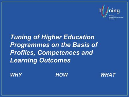 Tuning of Higher Education Programmes on the Basis of Profiles, Competences and Learning Outcomes WHYHOWWHAT.