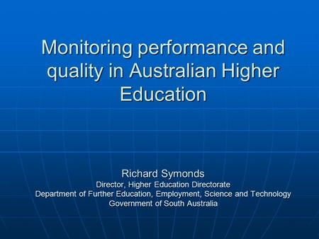Monitoring performance and quality in Australian Higher Education Richard Symonds Director, Higher Education Directorate Department of Further Education,