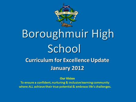 Boroughmuir High School Curriculum for Excellence Update January 2012 Our Vision To ensure a confident, nurturing & inclusive learning community where.