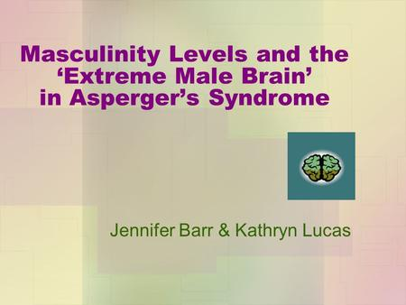 Masculinity Levels and the 'Extreme Male Brain' in Asperger's Syndrome Jennifer Barr & Kathryn Lucas.
