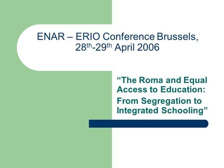 "ENAR – ERIO Conference Brussels, 28 th -29 th April 2006 ""The Roma and Equal Access to Education: From Segregation to Integrated Schooling"""