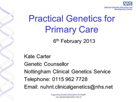 Supporting Genetics Education for Health www.geneticseducation.nhs.uk Practical Genetics for Primary Care 6 th February 2013 Kate Carter Genetic Counsellor.