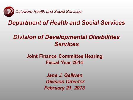 Department of Health and Social Services Division of Developmental Disabilities Services Joint Finance Committee Hearing Fiscal Year 2014 Jane J. Gallivan.