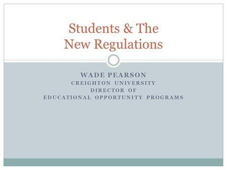 WADE PEARSON CREIGHTON UNIVERSITY DIRECTOR OF EDUCATIONAL OPPORTUNITY PROGRAMS Students & The New Regulations.