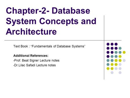 "Chapter-2- Database System Concepts and Architecture Text Book : ""Fundamentals of Database Systems"" Additional References: Prof. Beat Signer Lecture notes."