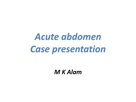 Acute abdomen Case presentation M K Alam. Case No. 1 A 19-year old male presents with abdominal pain since last night. He has vomited once early this.