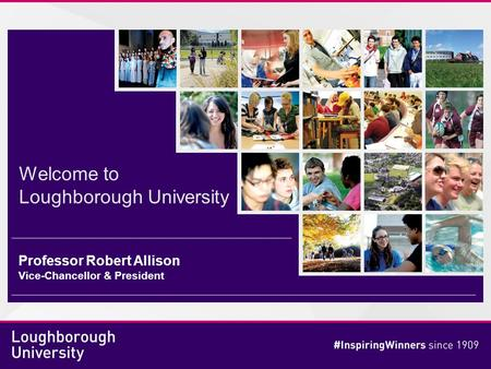 Welcome to Loughborough University Professor Robert Allison Vice-Chancellor & President.