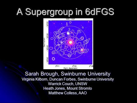 A Supergroup in 6dFGS Sarah Brough, Swinburne University Virginia Kilborn, Duncan Forbes, Swinburne University Warrick Couch, UNSW Heath Jones, Mount Stromlo.