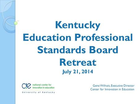 Gene Wilhoit, Executive Director Center for Innovation in Education Kentucky Education Professional Standards Board Retreat July 21, 2014.