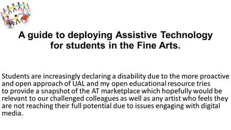 A guide to deploying Assistive Technology for students in the Fine Arts. Students are increasingly declaring a disability due to the more proactive and.