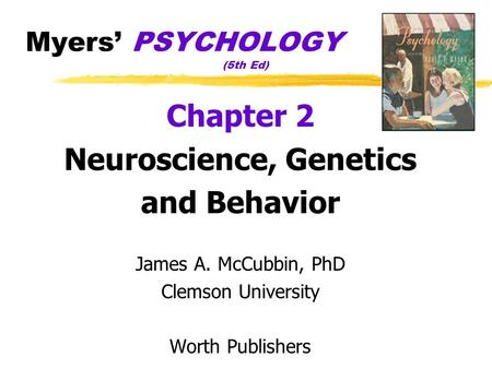 Myers' PSYCHOLOGY (5th Ed) Chapter 2 Neuroscience, Genetics and Behavior James A. McCubbin, PhD Clemson University Worth Publishers.