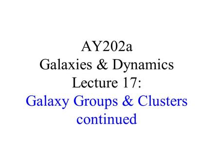 AY202a Galaxies & Dynamics Lecture 17: Galaxy Groups & Clusters continued.