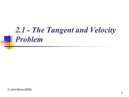 1 2.1 - The Tangent and Velocity Problem © John Seims (2008)