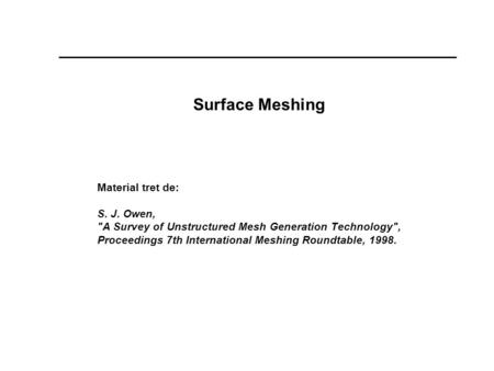 Surface Meshing Material tret de: S. J. Owen, A Survey of Unstructured Mesh Generation Technology, Proceedings 7th International Meshing Roundtable,