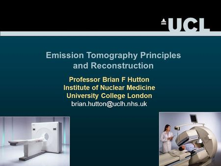 Professor Brian F Hutton Institute of Nuclear Medicine University College London Emission Tomography Principles and Reconstruction.