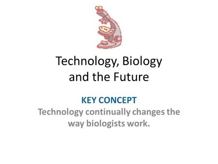 Technology, Biology and the Future KEY CONCEPT Technology continually changes the way biologists work.