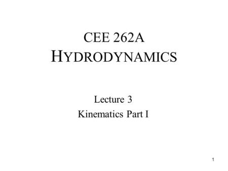 CEE 262A H YDRODYNAMICS Lecture 3 Kinematics Part I 1.
