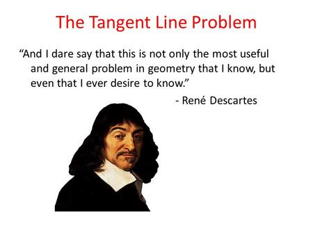 "The Tangent Line Problem ""And I dare say that this is not only the most useful and general problem in geometry that I know, but even that I ever desire."