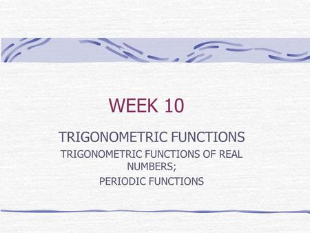 WEEK 10 TRIGONOMETRIC FUNCTIONS TRIGONOMETRIC FUNCTIONS OF REAL NUMBERS; PERIODIC FUNCTIONS.
