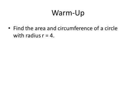 Warm-Up Find the area and circumference of a circle with radius r = 4.