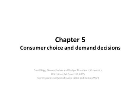 Chapter 5 Consumer choice and demand decisions David Begg, Stanley Fischer and Rudiger Dornbusch, Economics, 8th Edition, McGraw-Hill, 2005 PowerPoint.