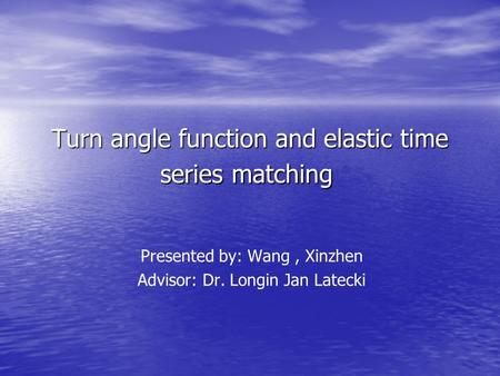Turn angle function and elastic time series matching Turn angle function and elastic time series matching Presented by: Wang, Xinzhen Advisor: Dr. Longin.