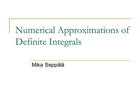 Numerical Approximations of Definite Integrals Mika Seppälä.
