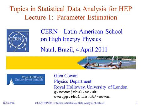 G. Cowan CLASHEP 2011 / Topics in Statistical Data Analysis / Lecture 1 1 Topics in Statistical Data Analysis for HEP Lecture 1: Parameter Estimation CERN.