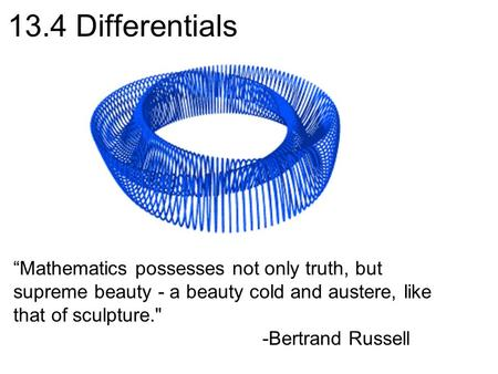 "13.4 Differentials ""Mathematics possesses not only truth, but supreme beauty - a beauty cold and austere, like that of sculpture. -Bertrand Russell."