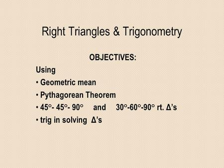 Right Triangles & Trigonometry OBJECTIVES: Using Geometric mean Pythagorean Theorem 45°- 45°- 90° and 30°-60°-90° rt. Δ's trig in solving Δ's.